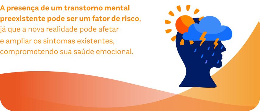 A presença de um transtorno mental preexistente pode ser um fator de risco, já que a nova realidade pode afetar e ampliar os sintomas existentes, comprometendo sua saúde emocional.