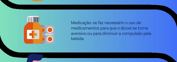 Medicação: se faz necessário o uso de medicamentos para que o álcool se torne aversivo ou para diminuir a compulsão pela bebida