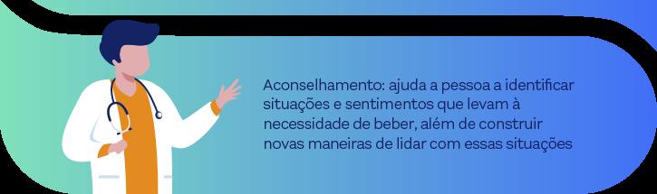 Aconselhamento: ajuda a pessoa a identificar situações e sentimentos que levam à necessidade de beber, além de construir novas maneiras de lidar com essas situações