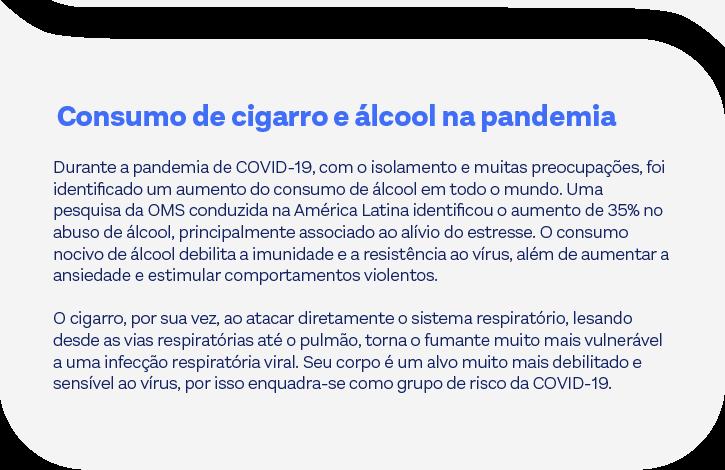 Consumo de cigarro e álcool na pandemiaDurante a pandemia de COVID-19, com o isolamento e muitas preocupações, foi identificado um aumento do consumo de álcool em todo o mundo. Uma pesquisa da OMS conduzida na América Latina identificou o aumento de 35% no abuso de álcool, principalmente associado ao alívio do estresse. O consumo nocivo de álcool debilita a imunidade e a resistência ao vírus, além de aumentar a ansiedade e estimular comportamentos violentos.O cigarro, por sua vez, ao atacar diretamente o sistema respiratório, lesando desde as vias respiratórias até o pulmão, torna o fumante muito mais vulnerável a uma infecção respiratória viral. Seu corpo é um alvo muito mais debilitado e sensível ao vírus, por isso enquadra-se como grupo de risco da COVID-19.