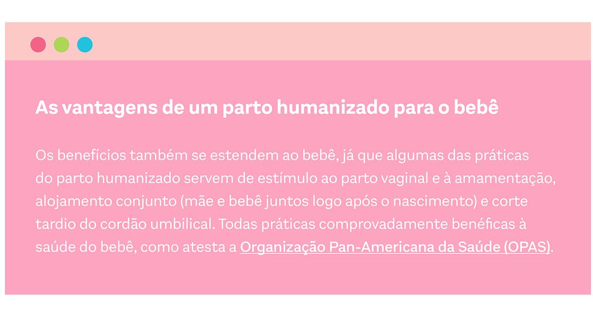 Os benefícios também se estendem ao bebê, já que algumas das práticas do parto humanizado servem de estímulo ao parto vaginal e à amamentação, alojamento conjunto (mãe e bebê juntos logo após o nascimento) e corte tardio do cordão umbilical. Todas práticas comprovadamente benéficas à saúde do bebê, como atesta a Organização Pan-Americana da Saúde (OPAS).
