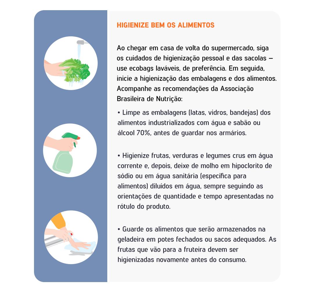 Higienize bem os alimentos Ao chegar em casa de volta do supermercado, siga os cuidados de higienização pessoal e das sacolas – use ecobags laváveis, de preferência. Em seguida, inicie a higienização das embalagens e dos alimentos. Acompanhe as recomendações da Associação Brasileira de Nutrição: ●Limpe as embalagens (latas, vidros, bandejas) dos alimentos industrializados com água e sabão ou álcool 70%, antes de guardar nos armários. ●Higienize frutas, verduras e legumes crus em água corrente e, depois, deixe de molho em hipoclorito de sódio ou em água sanitária (específica para alimentos) diluídos em água, sempre seguindo as orientações de quantidade e tempo apresentadas no rótulo do produto. ●Guarde os alimentos que serão armazenados na geladeira em potes fechados ou sacos adequados. As frutas que vão para a fruteira devem ser higienizadas novamente antes do consumo.